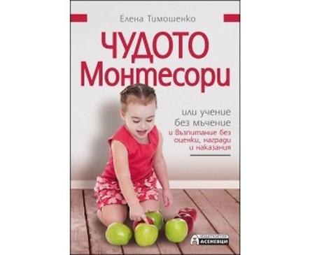Чудото Монтесори или учение без мъчение и възпитание без оценки награди и наказания от Елена Тимошенко